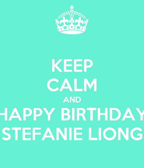KEEP CALM AND HAPPY BIRTHDAY STEFANIE LIONG