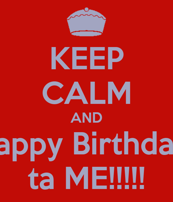 KEEP CALM AND Happy Birthday  ta ME!!!!!
