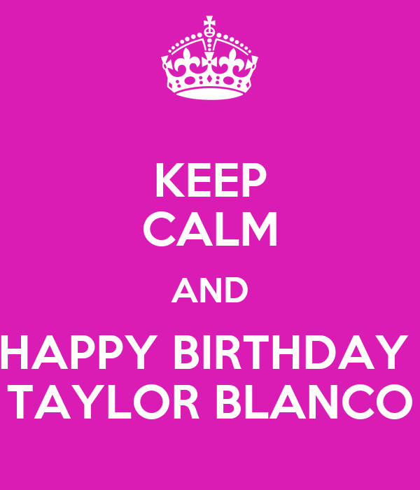 KEEP CALM AND HAPPY BIRTHDAY  TAYLOR BLANCO
