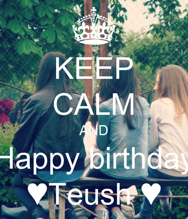 KEEP CALM AND Happy birthday ♥Teush ♥