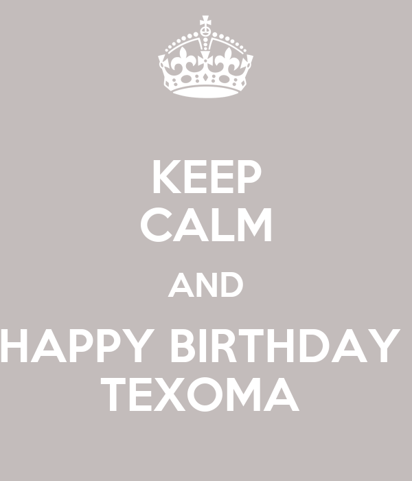 KEEP CALM AND HAPPY BIRTHDAY  TEXOMA