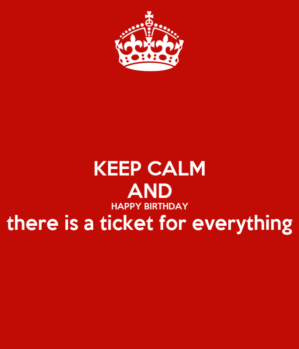 KEEP CALM AND HAPPY BIRTHDAY there is a ticket for everything