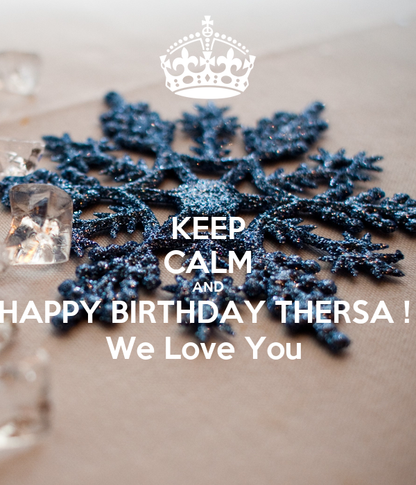 KEEP CALM AND HAPPY BIRTHDAY THERSA !  We Love You
