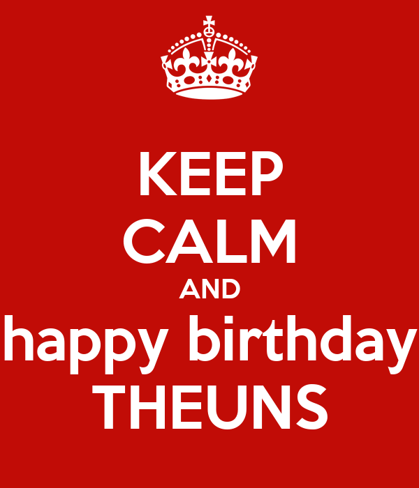 KEEP CALM AND happy birthday THEUNS