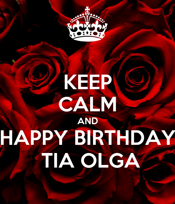 KEEP CALM AND HAPPY BIRTHDAY  TIA OLGA