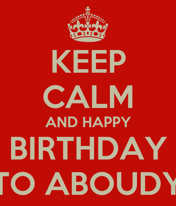 KEEP CALM AND HAPPY BIRTHDAY TO ABOUDY
