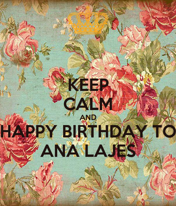 KEEP CALM AND HAPPY BIRTHDAY TO ANA LAJES