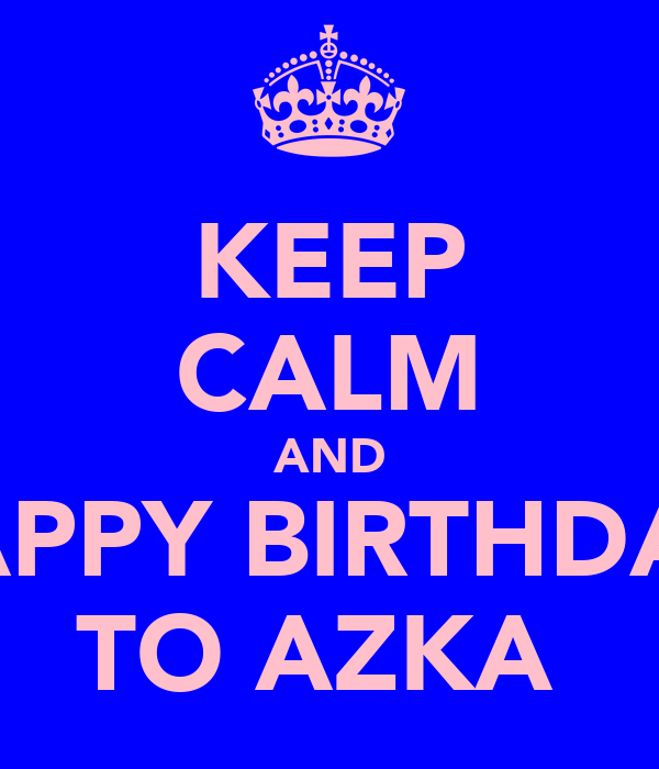 KEEP CALM AND HAPPY BIRTHDAY  TO AZKA