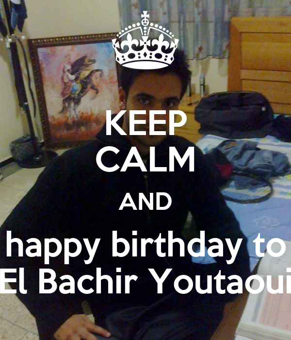 KEEP CALM AND happy birthday to El Bachir Youtaoui