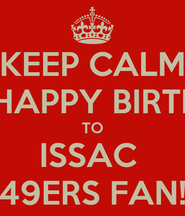 KEEP CALM AND HAPPY BIRTHDAY TO ISSAC  49ERS FAN!
