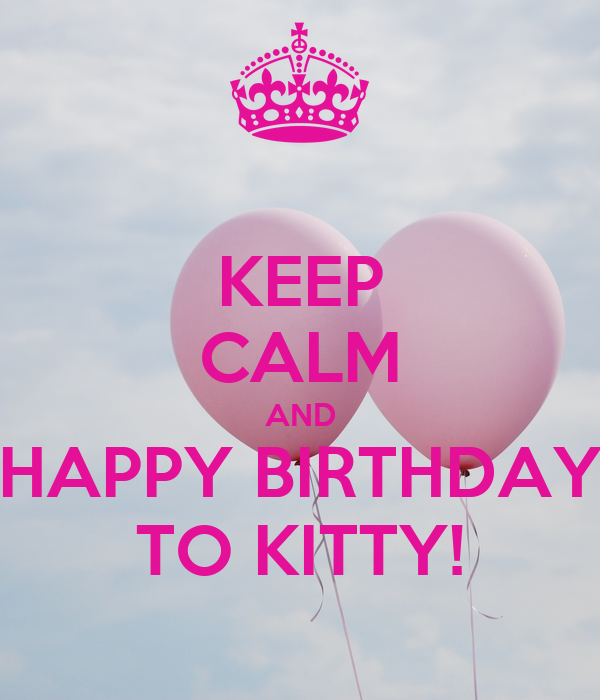 KEEP CALM AND HAPPY BIRTHDAY TO KITTY!