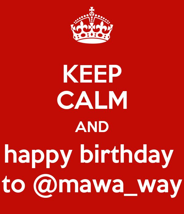 KEEP CALM AND happy birthday  to @mawa_way