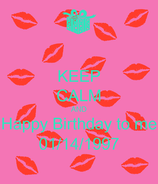 KEEP CALM AND Happy Birthday to me 01/14/1997