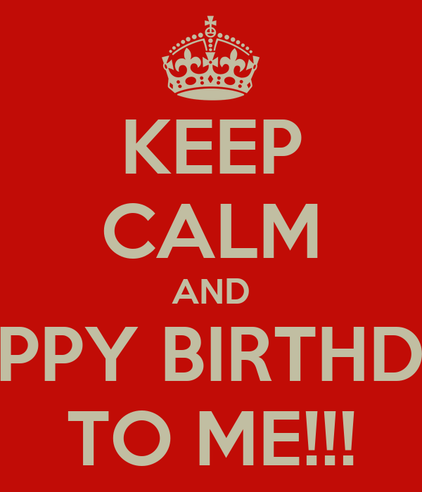 KEEP CALM AND HAPPY BIRTHDAY TO ME!!!