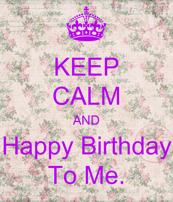 KEEP CALM AND Happy Birthday To Me.