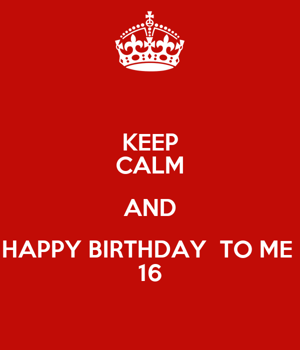 KEEP CALM AND HAPPY BIRTHDAY  TO ME  16