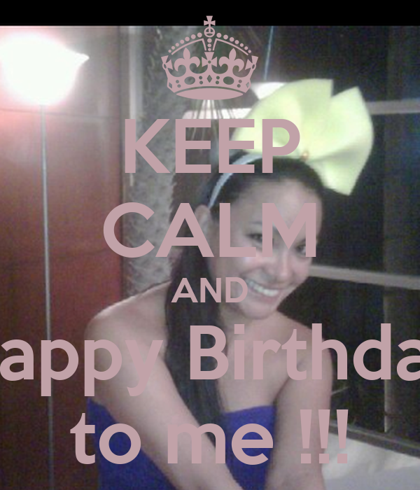 KEEP CALM AND Happy Birthday to me !!!