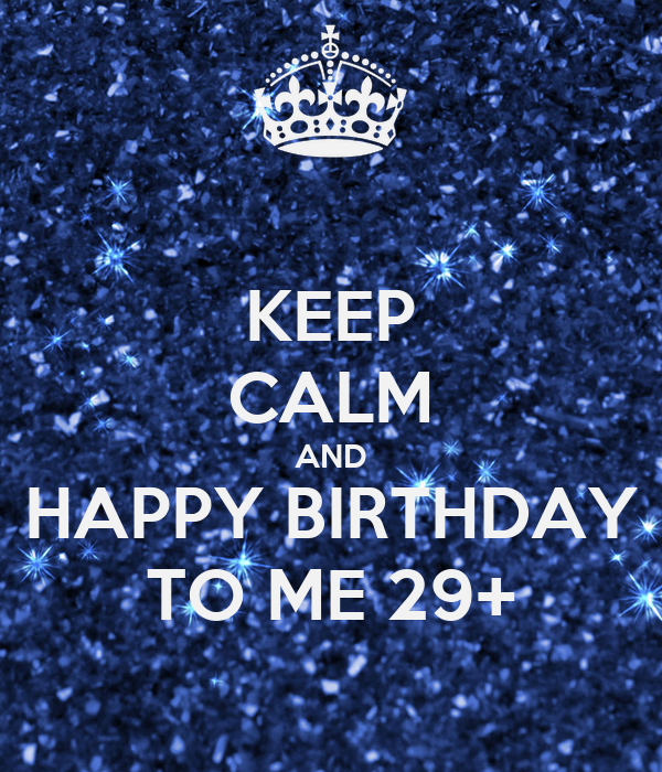 KEEP CALM AND HAPPY BIRTHDAY TO ME 29+