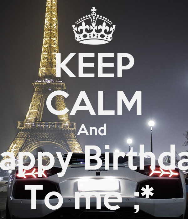 KEEP CALM And  Happy Birthday To me ;*