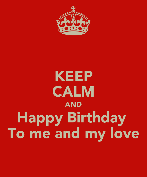 KEEP CALM AND Happy Birthday  To me and my love