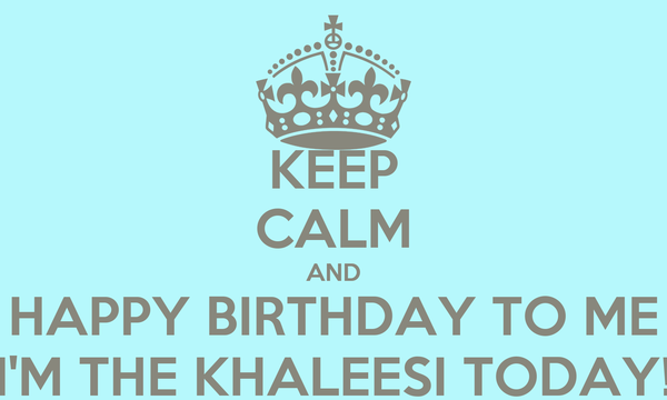 KEEP CALM AND HAPPY BIRTHDAY TO ME I'M THE KHALEESI TODAY!