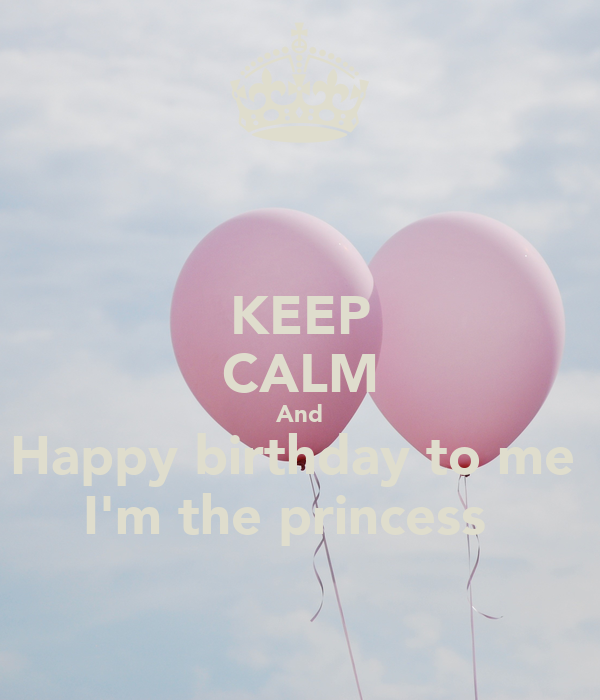 KEEP CALM And Happy birthday to me  I'm the princess 👑