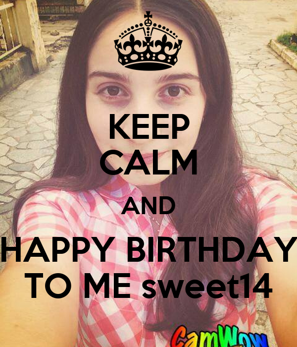 KEEP CALM AND HAPPY BIRTHDAY TO ME sweet14