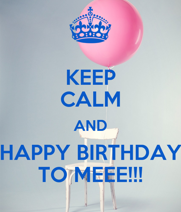 KEEP CALM AND HAPPY BIRTHDAY TO MEEE!!!