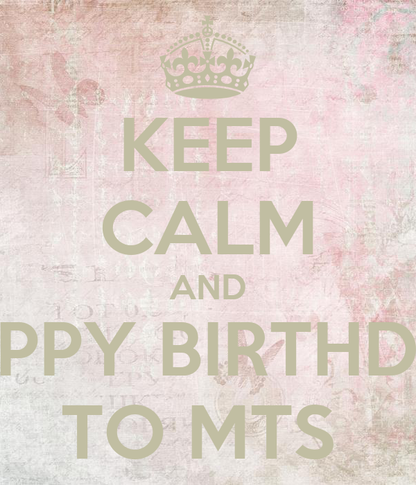 KEEP CALM AND HAPPY BIRTHDAY TO MTS