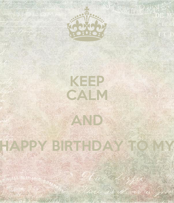 KEEP CALM AND HAPPY BIRTHDAY TO MY
