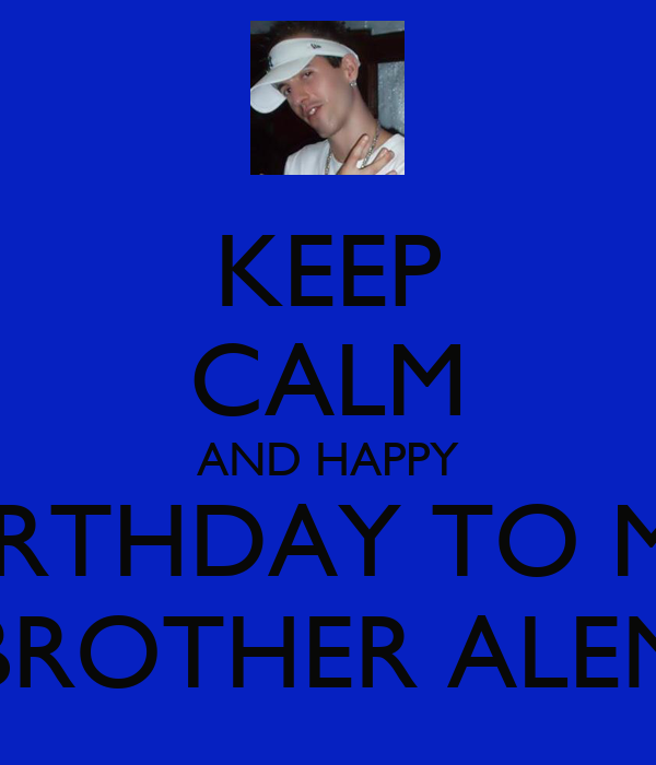 KEEP CALM AND HAPPY BIRTHDAY TO MY BROTHER ALEN