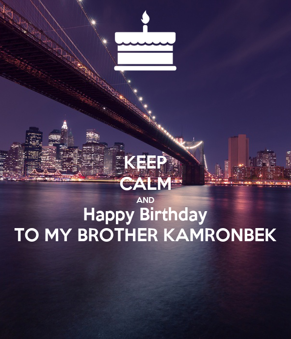 KEEP CALM AND Happy Birthday TO MY BROTHER KAMRONBEK