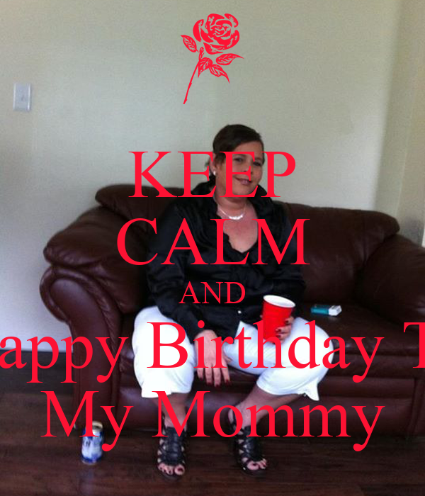 KEEP CALM AND Happy Birthday To My Mommy
