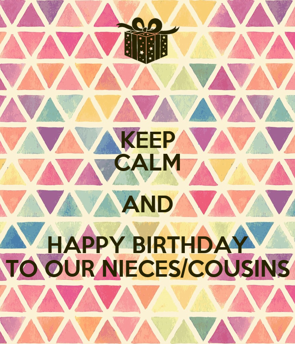 KEEP CALM AND HAPPY BIRTHDAY TO OUR NIECES/COUSINS