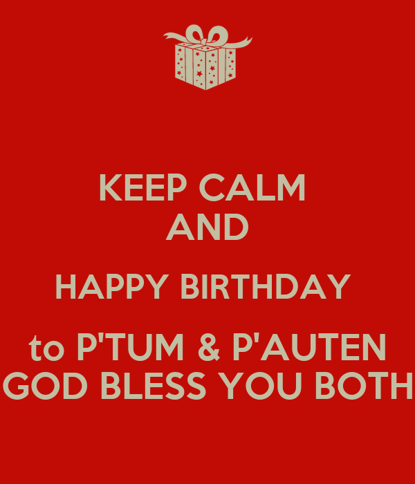 KEEP CALM  AND HAPPY BIRTHDAY  to P'TUM & P'AUTEN GOD BLESS YOU BOTH