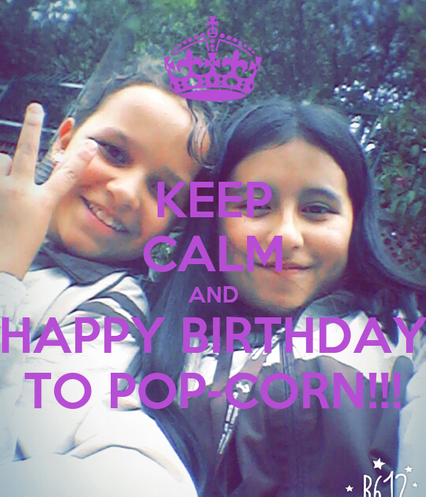 KEEP CALM AND HAPPY BIRTHDAY TO POP-CORN!!!