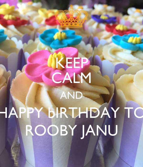 KEEP CALM AND HAPPY bIRTHDAY TO ROOBY JANU