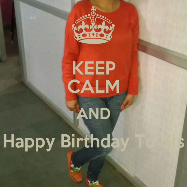 KEEP CALM AND Happy Birthday To Sis