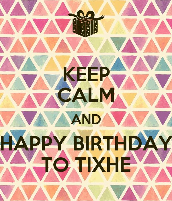 KEEP CALM AND HAPPY BIRTHDAY TO TIXHE
