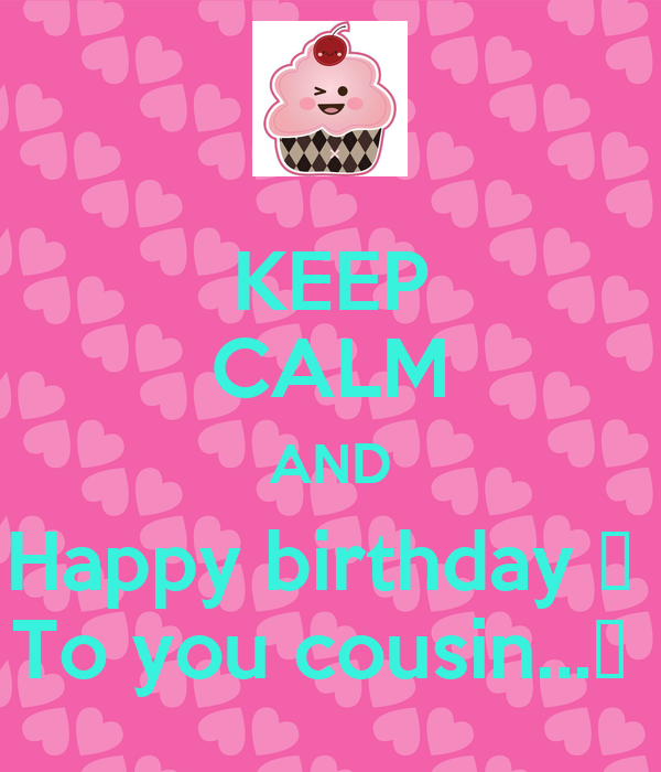 KEEP CALM AND Happy birthday 🎂  To you cousin...🎂