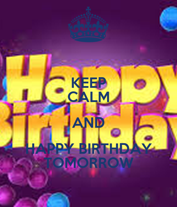 KEEP CALM AND HAPPY BIRTHDAY TOMORROW