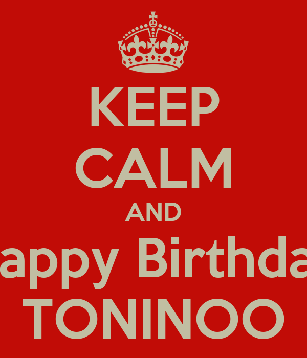 KEEP CALM AND Happy Birthday TONINOO