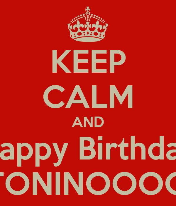 KEEP CALM AND Happy Birthday TONINOOOO