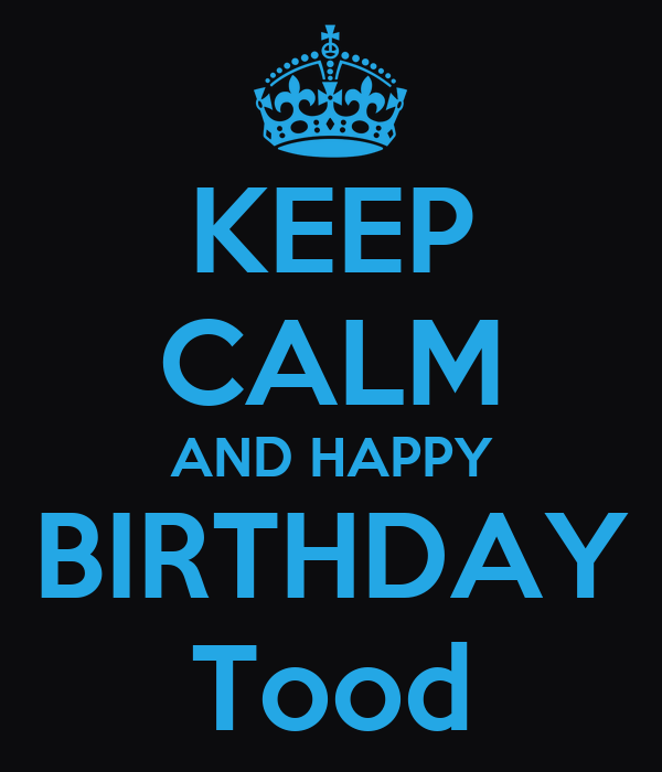 KEEP CALM AND HAPPY BIRTHDAY Tood