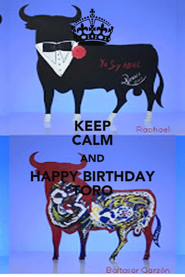 KEEP CALM AND HAPPY BIRTHDAY TORO