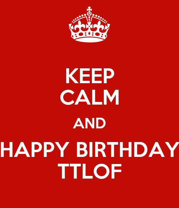 KEEP CALM AND HAPPY BIRTHDAY TTLOF