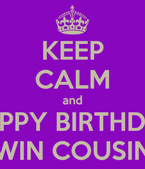 KEEP CALM and HAPPY BIRTHDAY TWIN COUSINS