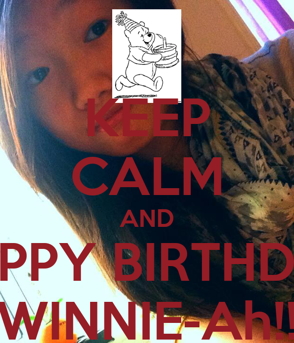 KEEP CALM AND HAPPY BIRTHDAY WINNIE-Ah!!