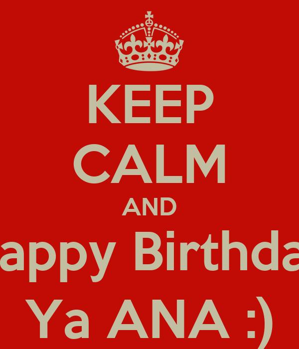 KEEP CALM AND Happy Birthday Ya ANA :)