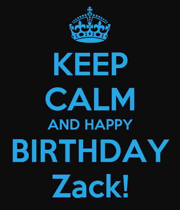 KEEP CALM AND HAPPY BIRTHDAY Zack!